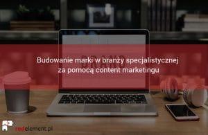 Budowanie marki w branży specjalistycznej za pomocą content marketingu